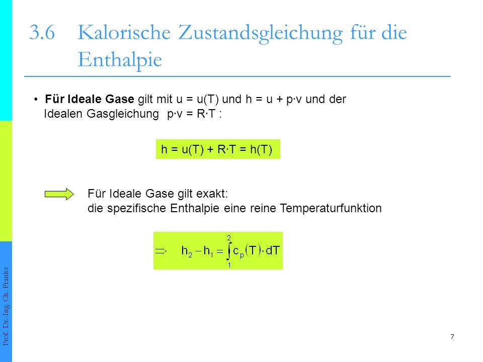 7 3.6Kalorische Zustandsgleichung für die Enthalpie Prof. Dr.-Ing. Ch. Franke Für Ideale Gase gilt mit u = u(T) und h = u + p ∙ v und der Idealen Gasg