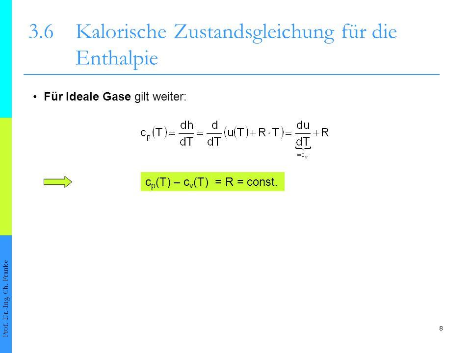 8 3.6Kalorische Zustandsgleichung für die Enthalpie Prof. Dr.-Ing. Ch. Franke Für Ideale Gase gilt weiter: c p (T) – c v (T) = R = const.