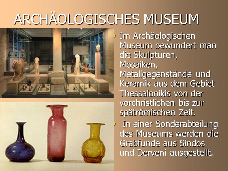 ARCHÄOLOGISCHES MUSEUM Im Archäologischen Museum bewundert man die Skulpturen, Mosaiken, Metallgegenstände und Keramik aus dem Gebiet Thessalonikis von der vorchristlichen bis zur spätrömischen Zeit.