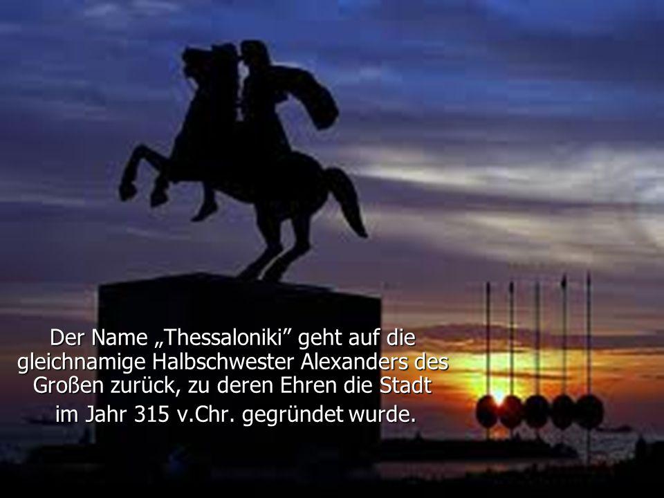 """Der Name """"Thessaloniki geht auf die gleichnamige Halbschwester Alexanders des Großen zurück, zu deren Ehren die Stadt im Jahr 315 v.Chr."""