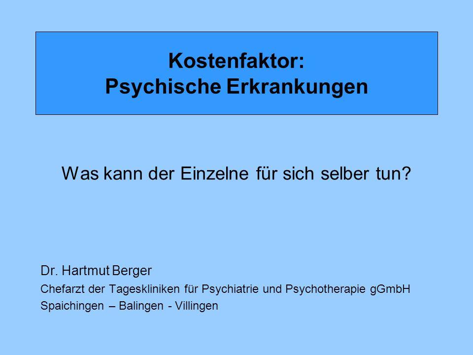 Kostenfaktor: Psychische Erkrankungen Was kann der Einzelne für sich selber tun? Dr. Hartmut Berger Chefarzt der Tageskliniken für Psychiatrie und Psy