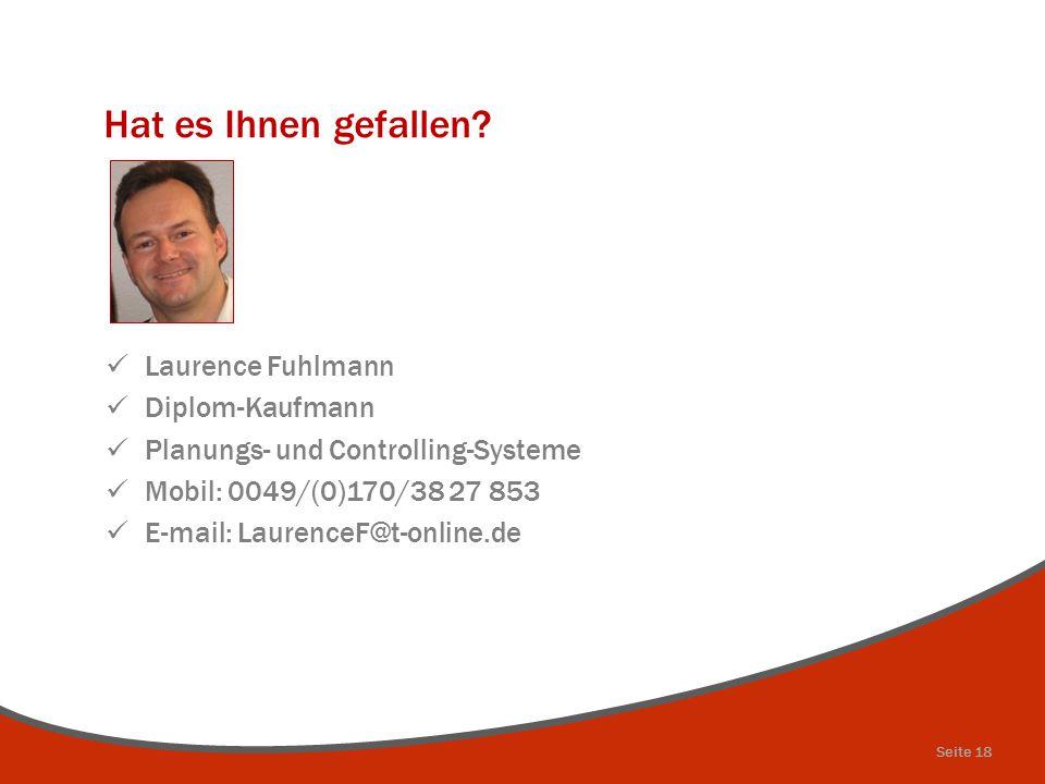 Hat es Ihnen gefallen? Laurence Fuhlmann Diplom-Kaufmann Planungs- und Controlling-Systeme Mobil: 0049/(0)170/38 27 853 E-mail: LaurenceF@t-online.de