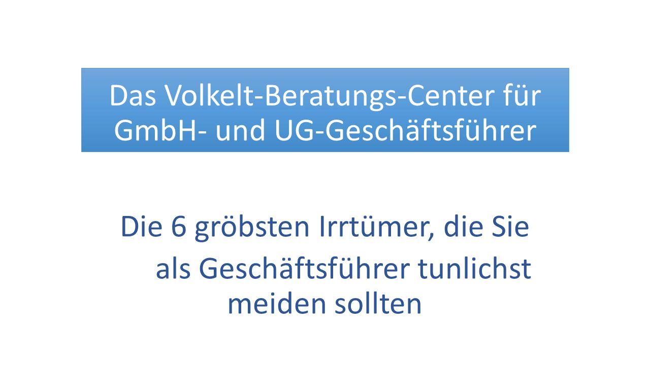 Das Volkelt-Beratungs-Center für GmbH- und UG-Geschäftsführer Die 6 gröbsten Irrtümer, die Sie als Geschäftsführer tunlichst meiden sollten