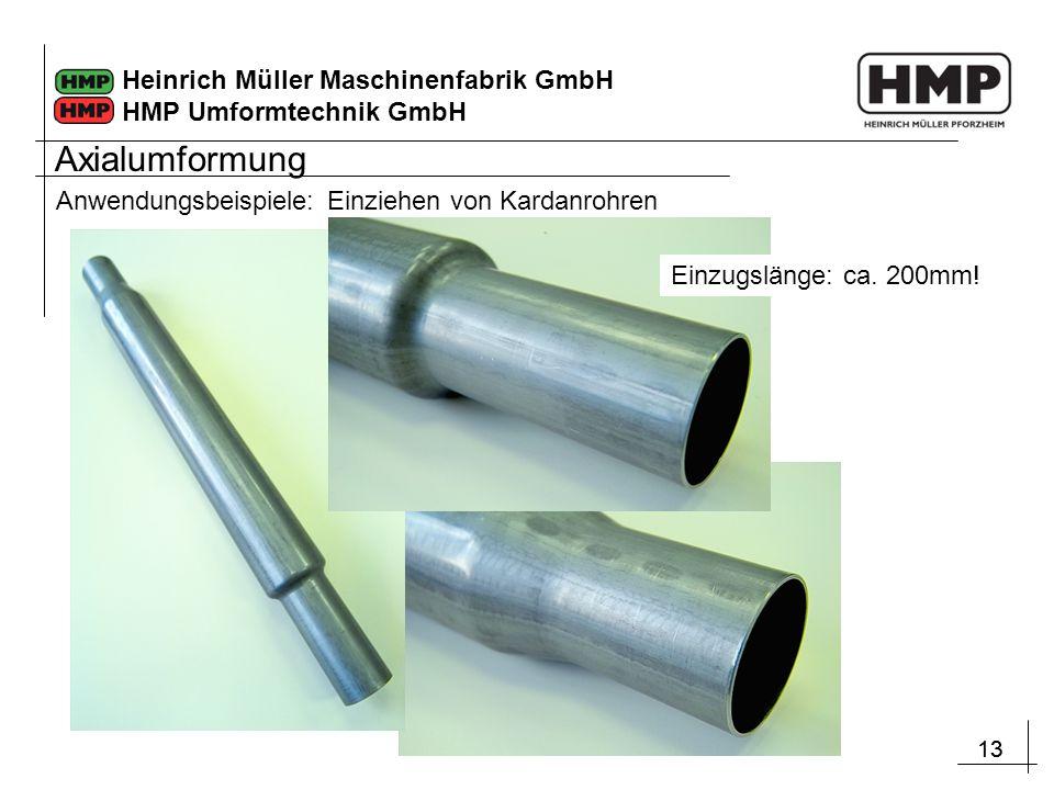 13 Heinrich Müller Maschinenfabrik GmbH HMP Umformtechnik GmbH Anwendungsbeispiele: Einziehen von Kardanrohren Einzugslänge: ca. 200mm! Axialumformung