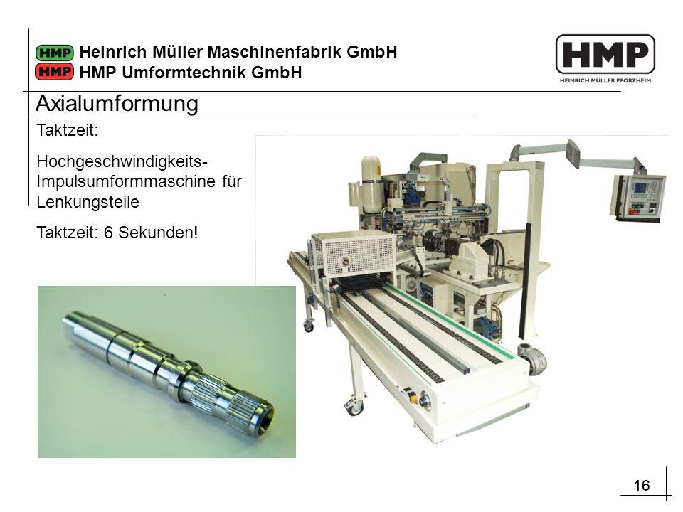 16 Heinrich Müller Maschinenfabrik GmbH HMP Umformtechnik GmbH Taktzeit: Hochgeschwindigkeits- Impulsumformmaschine für Lenkungsteile Taktzeit: 6 Seku