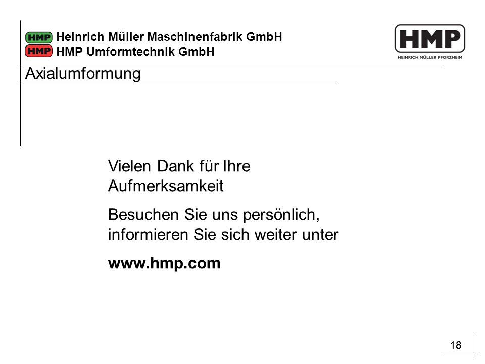 18 Heinrich Müller Maschinenfabrik GmbH HMP Umformtechnik GmbH Vielen Dank für Ihre Aufmerksamkeit Besuchen Sie uns persönlich, informieren Sie sich w