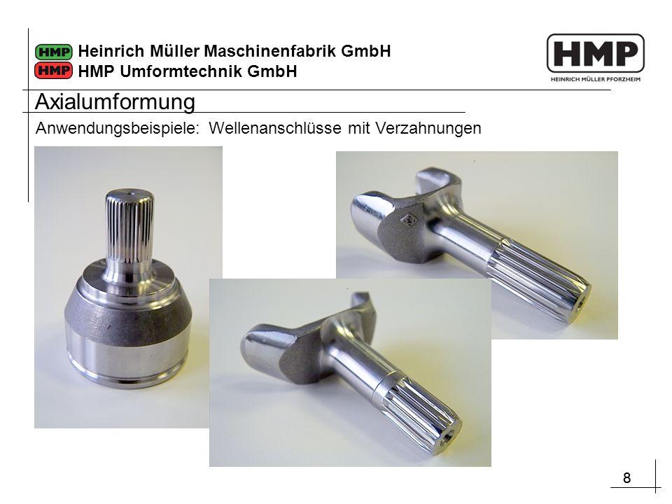 88 Heinrich Müller Maschinenfabrik GmbH HMP Umformtechnik GmbH Anwendungsbeispiele: Wellenanschlüsse mit Verzahnungen Axialumformung