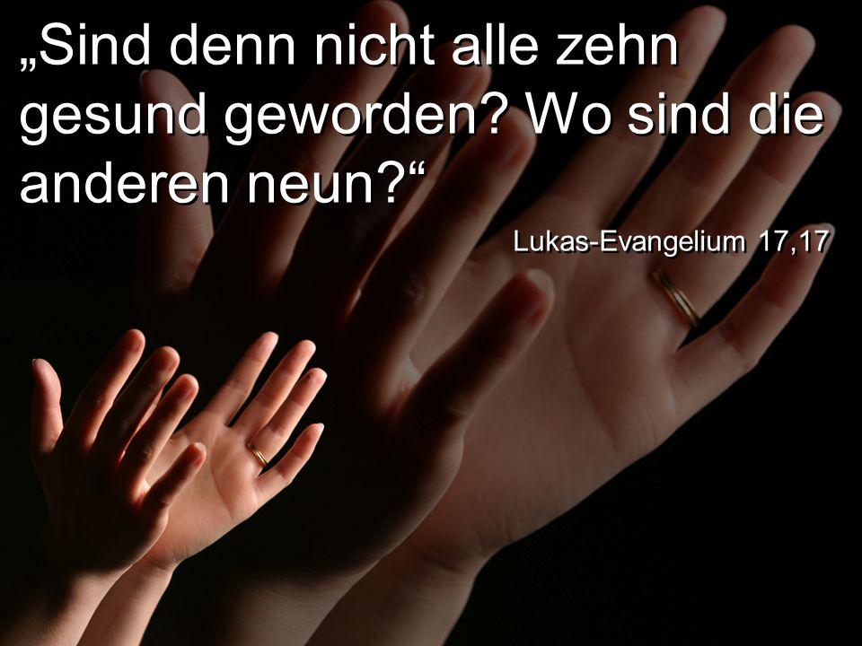 """""""Sind denn nicht alle zehn gesund geworden? Wo sind die anderen neun? Lukas-Evangelium 17,17"""