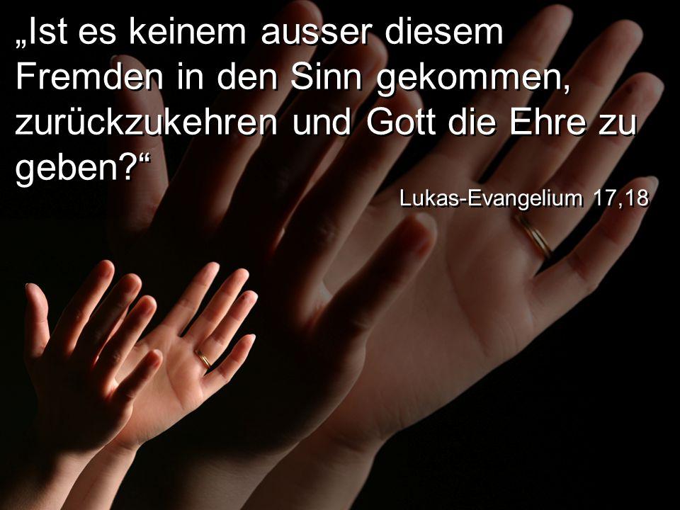 """""""Ist es keinem ausser diesem Fremden in den Sinn gekommen, zurückzukehren und Gott die Ehre zu geben? Lukas-Evangelium 17,18"""