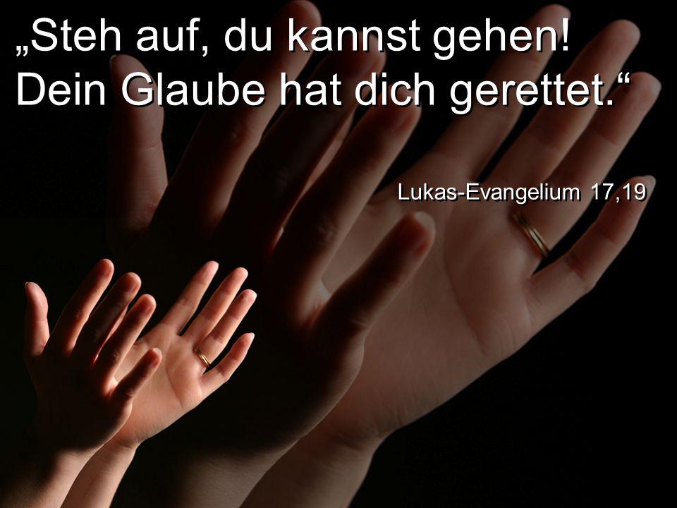 """""""Steh auf, du kannst gehen! Dein Glaube hat dich gerettet. Lukas-Evangelium 17,19"""