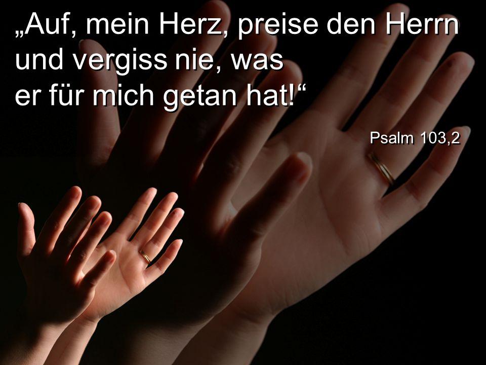 """""""Auf, mein Herz, preise den Herrn und vergiss nie, was er für mich getan hat! Psalm 103,2"""