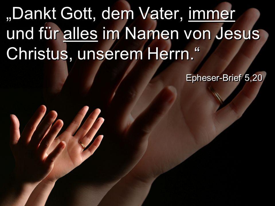 """""""Dankt Gott, dem Vater, immer und für alles im Namen von Jesus Christus, unserem Herrn. Epheser-Brief 5,20"""