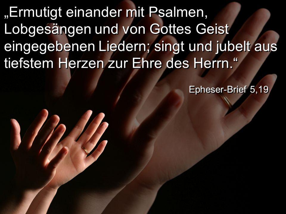 """""""Ermutigt einander mit Psalmen, Lobgesängen und von Gottes Geist eingegebenen Liedern; singt und jubelt aus tiefstem Herzen zur Ehre des Herrn. Epheser-Brief 5,19"""
