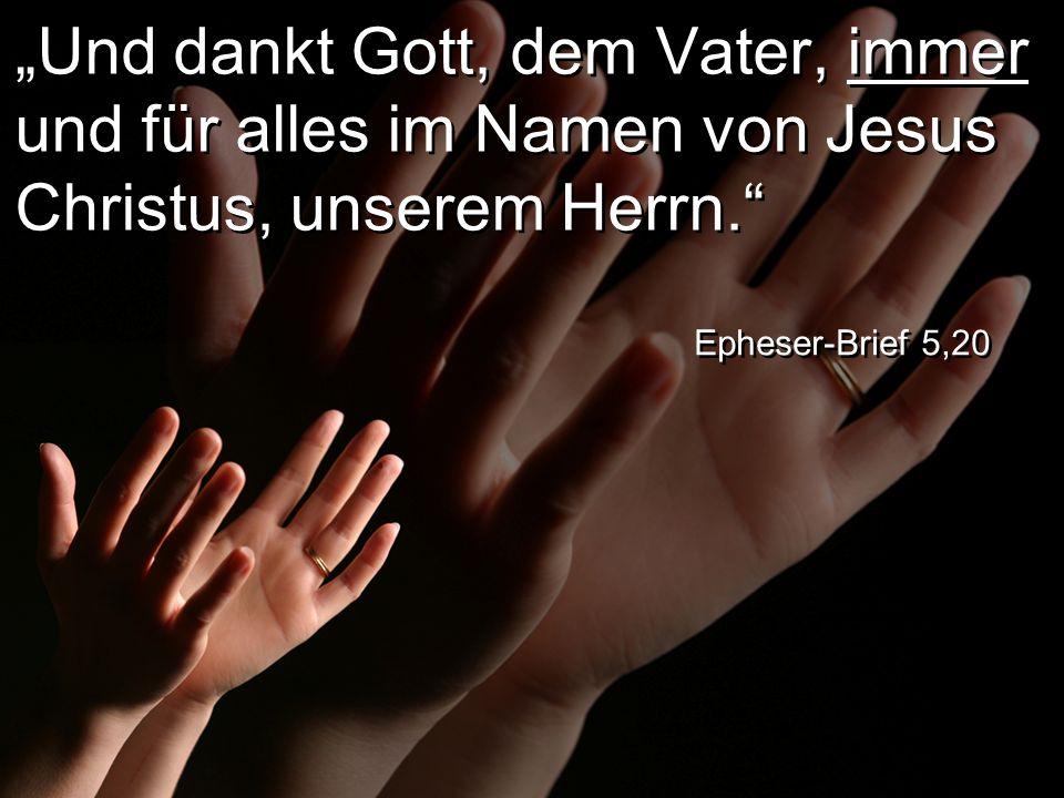 """""""Und dankt Gott, dem Vater, immer und für alles im Namen von Jesus Christus, unserem Herrn. Epheser-Brief 5,20"""