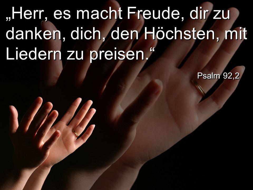 """""""Herr, es macht Freude, dir zu danken, dich, den Höchsten, mit Liedern zu preisen. Psalm 92,2"""