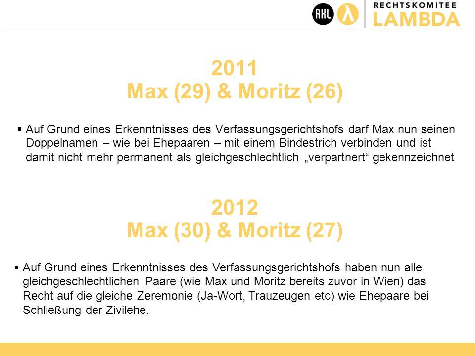 """2011 Max (29) & Moritz (26)  Auf Grund eines Erkenntnisses des Verfassungsgerichtshofs darf Max nun seinen Doppelnamen – wie bei Ehepaaren – mit einem Bindestrich verbinden und ist damit nicht mehr permanent als gleichgeschlechtlich """"verpartnert gekennzeichnet 2012 Max (30) & Moritz (27)  Auf Grund eines Erkenntnisses des Verfassungsgerichtshofs haben nun alle gleichgeschlechtlichen Paare (wie Max und Moritz bereits zuvor in Wien) das Recht auf die gleiche Zeremonie (Ja-Wort, Trauzeugen etc) wie Ehepaare bei Schließung der Zivilehe."""
