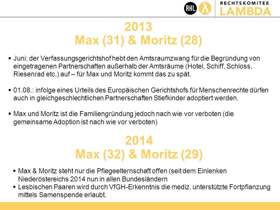 2013 Max (31) & Moritz (28)  Juni: der Verfassungsgerichtshof hebt den Amtsraumzwang für die Begründung von eingetragenen Partnerschaften außerhalb der Amtsräume (Hotel, Schiff, Schloss, Riesenrad etc.) auf – für Max und Moritz kommt das zu spät.
