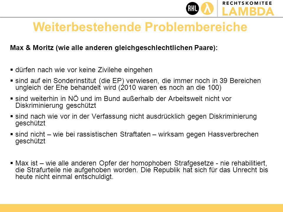 Weiterbestehende Problembereiche Max & Moritz (wie alle anderen gleichgeschlechtlichen Paare):  dürfen nach wie vor keine Zivilehe eingehen  sind auf ein Sonderinstitut (die EP) verwiesen, die immer noch in 39 Bereichen ungleich der Ehe behandelt wird (2010 waren es noch an die 100)  sind weiterhin in NÖ und im Bund außerhalb der Arbeitswelt nicht vor Diskriminierung geschützt  sind nach wie vor in der Verfassung nicht ausdrücklich gegen Diskriminierung geschützt  sind nicht – wie bei rassistischen Straftaten – wirksam gegen Hassverbrechen geschützt  Max ist – wie alle anderen Opfer der homophoben Strafgesetze - nie rehabilitiert, die Strafurteile nie aufgehoben worden.