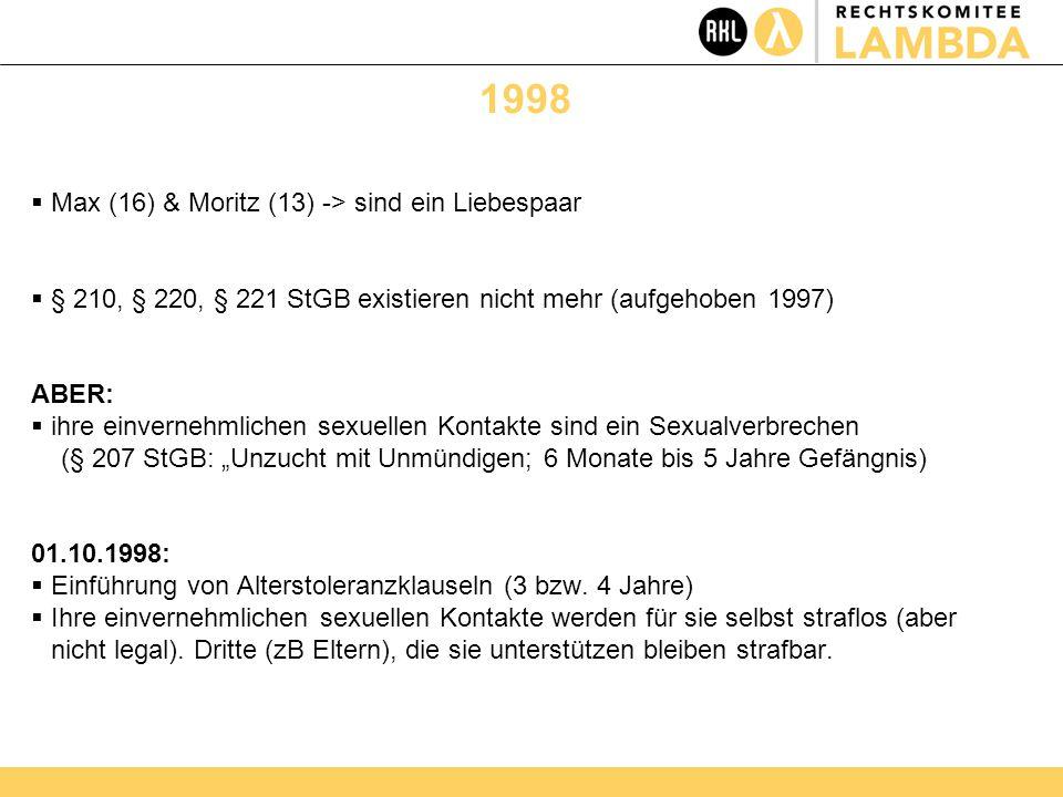 """1998  Max (16) & Moritz (13) -> sind ein Liebespaar  § 210, § 220, § 221 StGB existieren nicht mehr (aufgehoben 1997) ABER:  ihre einvernehmlichen sexuellen Kontakte sind ein Sexualverbrechen (§ 207 StGB: """"Unzucht mit Unmündigen; 6 Monate bis 5 Jahre Gefängnis) 01.10.1998:  Einführung von Alterstoleranzklauseln (3 bzw."""