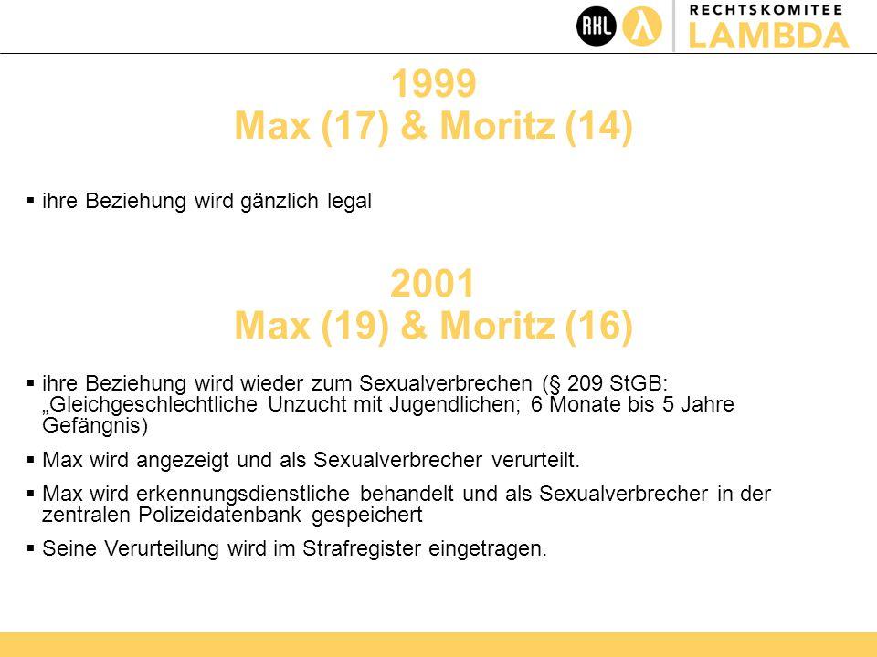 """1999 Max (17) & Moritz (14)  ihre Beziehung wird gänzlich legal 2001 Max (19) & Moritz (16)  ihre Beziehung wird wieder zum Sexualverbrechen (§ 209 StGB: """"Gleichgeschlechtliche Unzucht mit Jugendlichen; 6 Monate bis 5 Jahre Gefängnis)  Max wird angezeigt und als Sexualverbrecher verurteilt."""