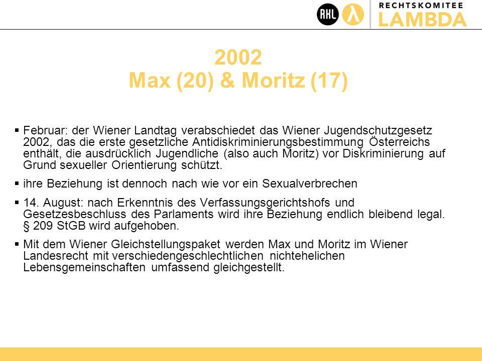 2002 Max (20) & Moritz (17)  Februar: der Wiener Landtag verabschiedet das Wiener Jugendschutzgesetz 2002, das die erste gesetzliche Antidiskriminierungsbestimmung Österreichs enthält, die ausdrücklich Jugendliche (also auch Moritz) vor Diskriminierung auf Grund sexueller Orientierung schützt.
