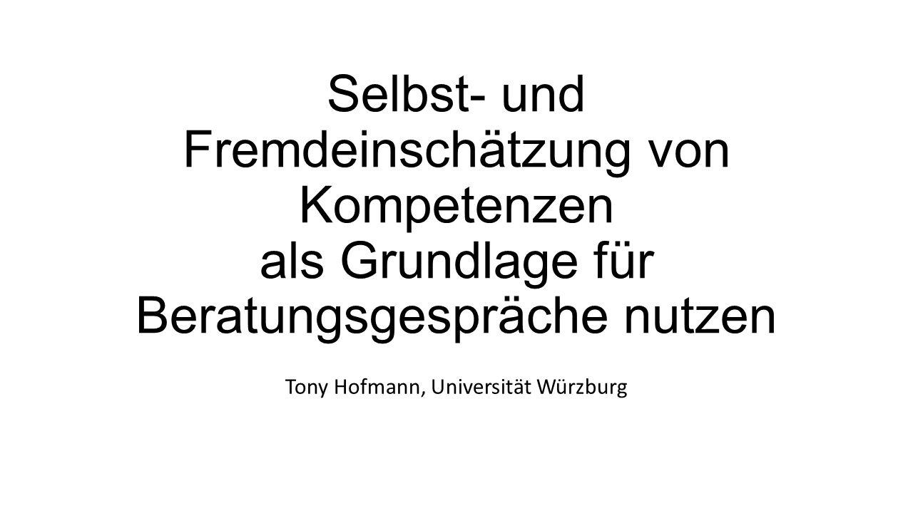 Selbst- und Fremdeinschätzung von Kompetenzen als Grundlage für Beratungsgespräche nutzen Tony Hofmann, Universität Würzburg