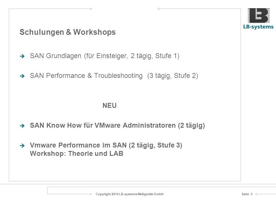 Copyright 2014 LB-systems Meßgeräte GmbHSeite 3 Schulungen & Workshops  SAN Grundlagen (für Einsteiger, 2 tägig, Stufe 1)  SAN Performance & Troubleshooting (3 tägig, Stufe 2) NEU  SAN Know How für VMware Administratoren (2 tägig)  Vmware Performance im SAN (2 tägig, Stufe 3) Workshop: Theorie und LAB
