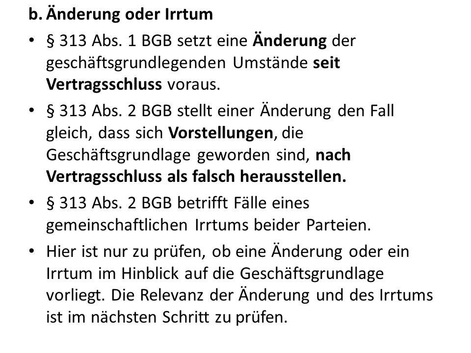 b.Änderung oder Irrtum § 313 Abs. 1 BGB setzt eine Änderung der geschäftsgrundlegenden Umstände seit Vertragsschluss voraus. § 313 Abs. 2 BGB stellt e
