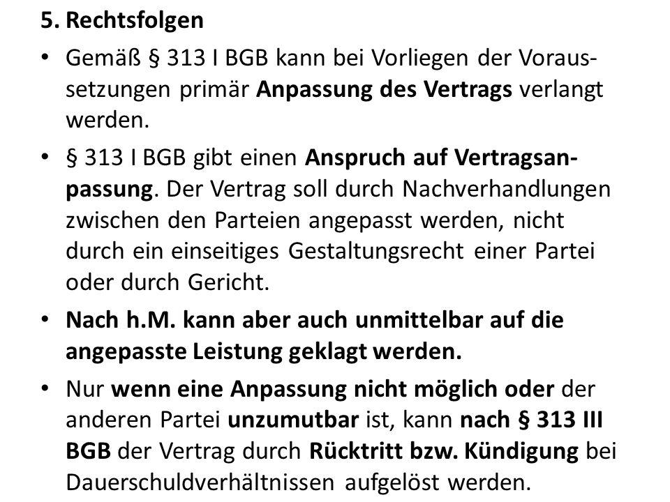 5.Rechtsfolgen Gemäß § 313 I BGB kann bei Vorliegen der Voraus- setzungen primär Anpassung des Vertrags verlangt werden. § 313 I BGB gibt einen Anspru