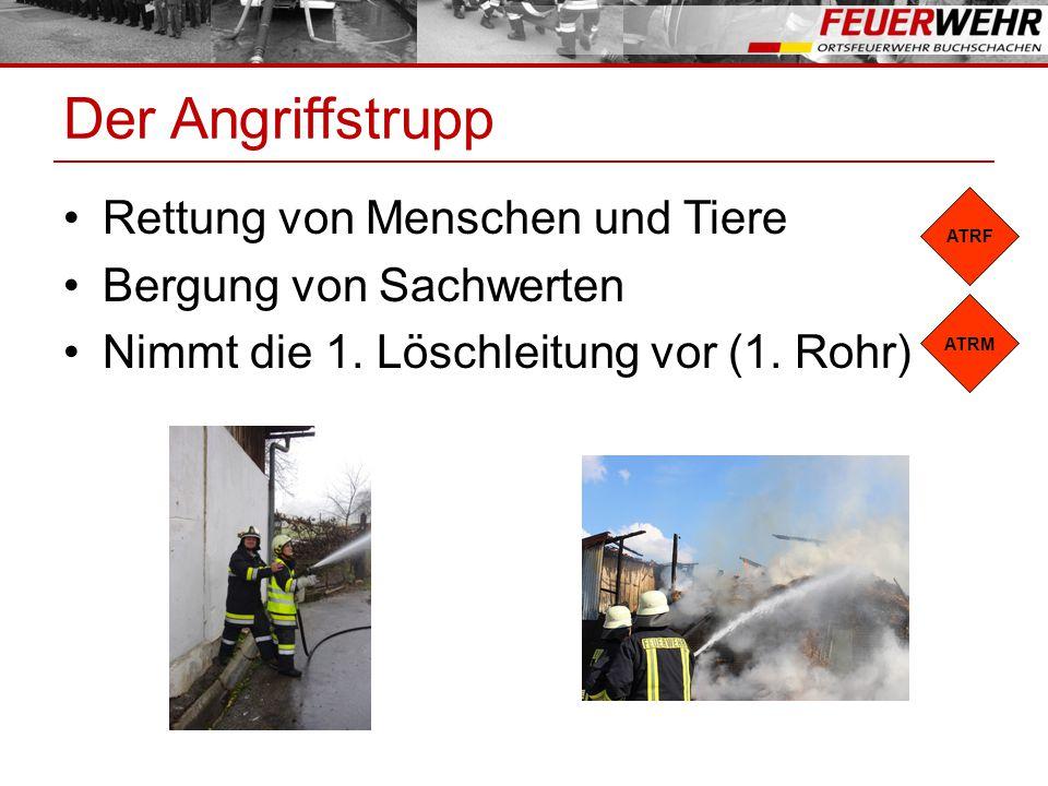 Der Angriffstrupp Rettung von Menschen und Tiere Bergung von Sachwerten Nimmt die 1. Löschleitung vor (1. Rohr) ATRF ATRM