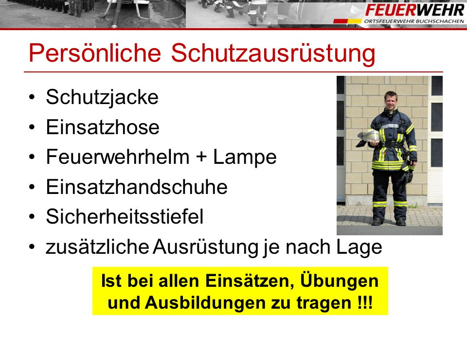 Persönliche Schutzausrüstung Schutzjacke Einsatzhose Feuerwehrhelm + Lampe Einsatzhandschuhe Sicherheitsstiefel zusätzliche Ausrüstung je nach Lage Is