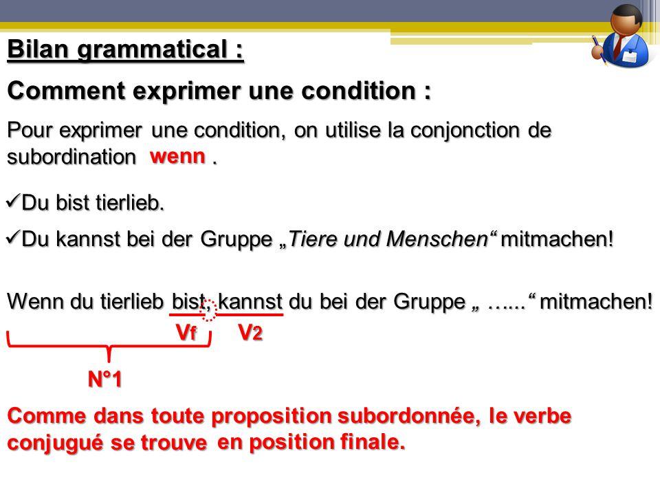 Bilan grammatical : Du bist tierlieb. Du bist tierlieb. Comment exprimer une condition : Pour exprimer une condition, on utilise la conjonction de sub