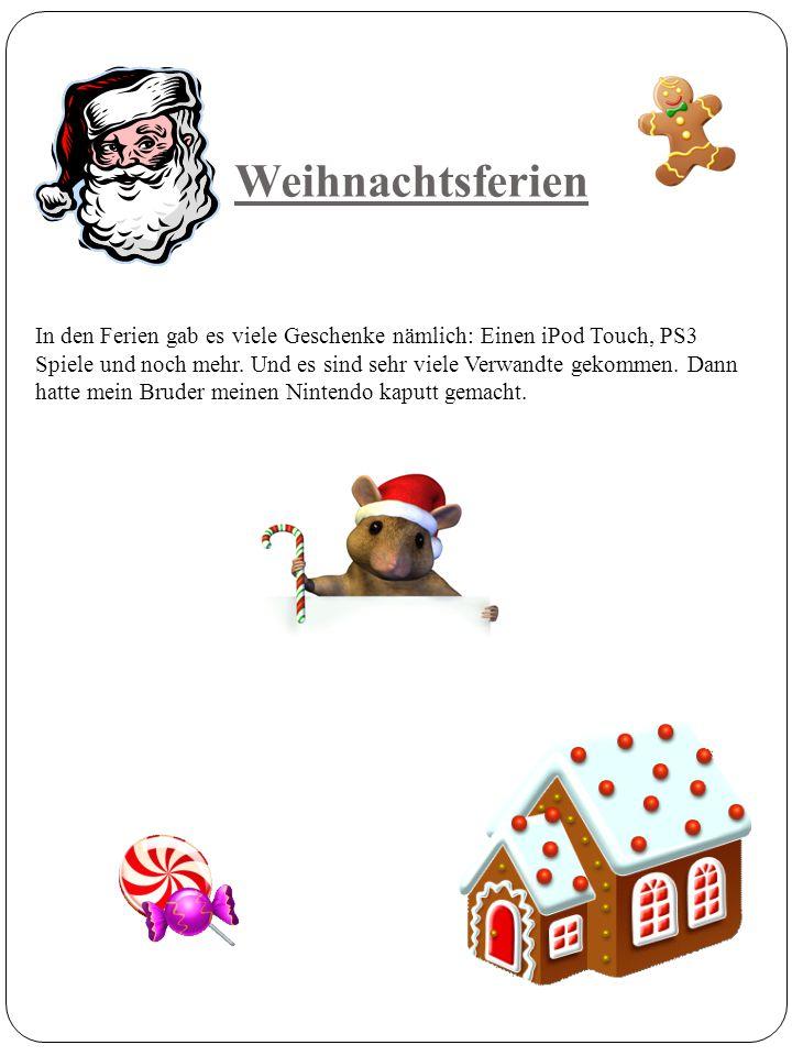 Weihnachtsferien In den Ferien gab es viele Geschenke nämlich: Einen iPod Touch, PS3 Spiele und noch mehr. Und es sind sehr viele Verwandte gekommen.
