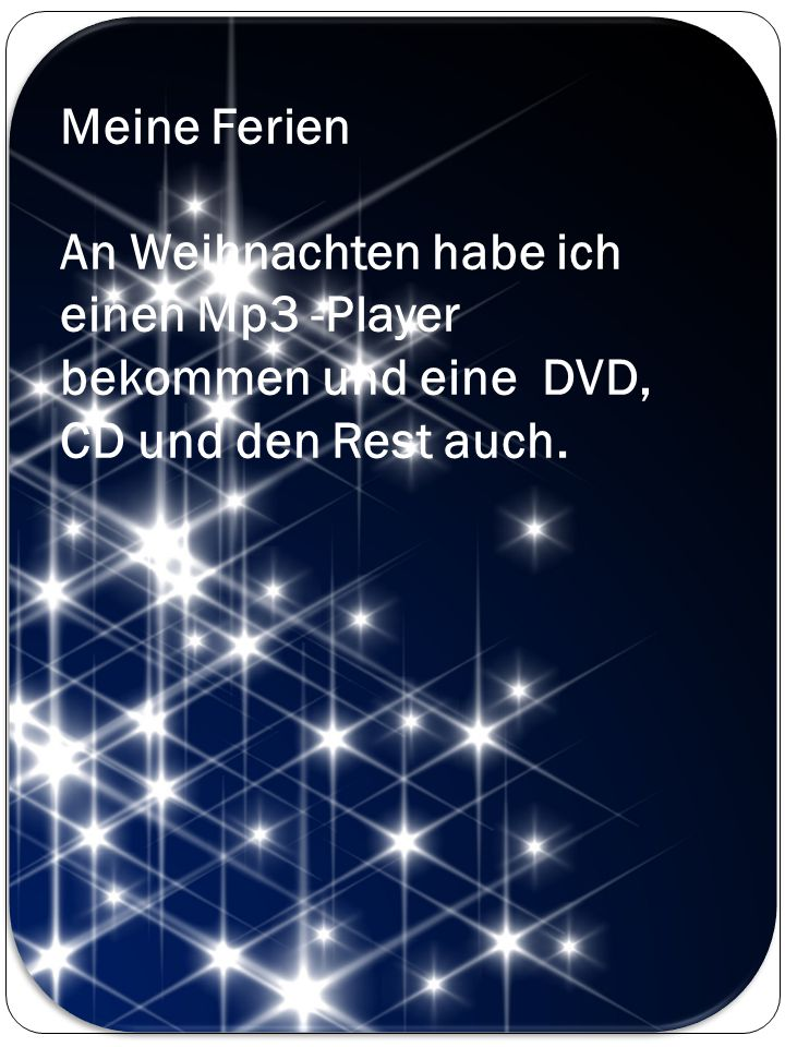 Meine Ferien An Weihnachten habe ich einen Mp3 -Player bekommen und eine DVD, CD und den Rest auch.