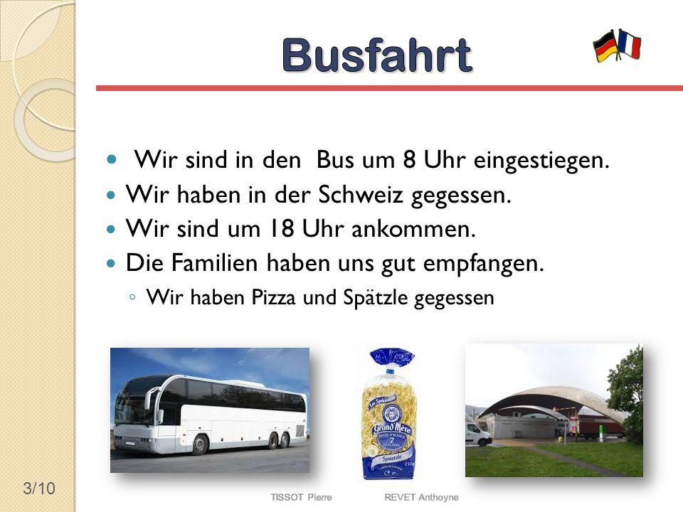3/10 Wir sind in den Bus um 8 Uhr eingestiegen. Wir haben in der Schweiz gegessen. Wir sind um 18 Uhr ankommen. Die Familien haben uns gut empfangen.