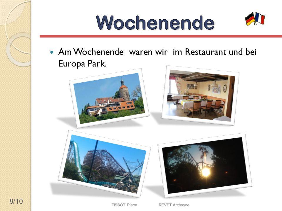 8/10 Am Wochenende waren wir im Restaurant und bei Europa Park.