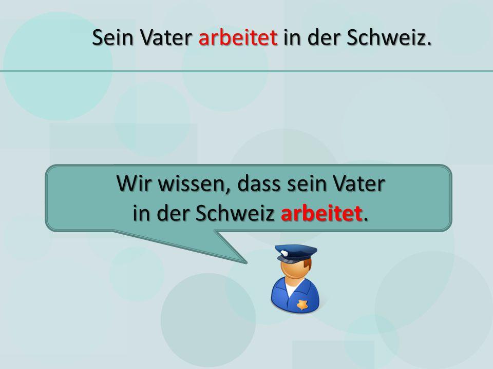Sein Vater arbeitet in der Schweiz. Wir wissen, dass sein Vater in der Schweiz arbeitet.