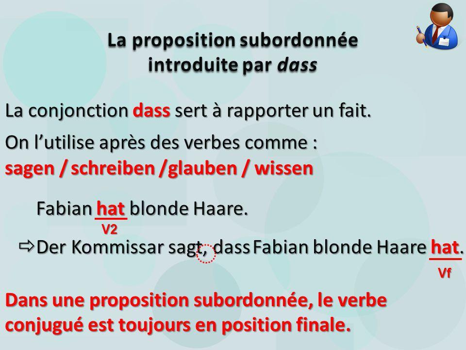La conjonction dass sert à rapporter un fait. La proposition subordonnée introduite par dass On l'utilise après des verbes comme : sagen / schreiben /