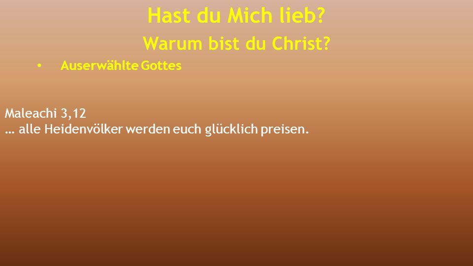 Maleachi 3,12 … alle Heidenvölker werden euch glücklich preisen. Hast du Mich lieb? Warum bist du Christ? Auserwählte Gottes