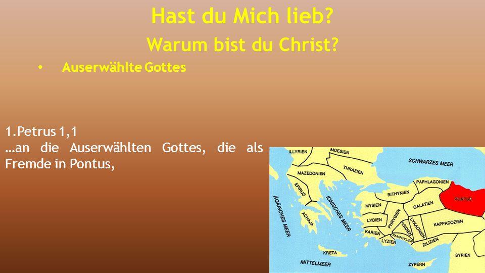 1.Petrus 1,1 …an die Auserwählten Gottes, die als Fremde in Pontus, Hast du Mich lieb? Warum bist du Christ? Auserwählte Gottes