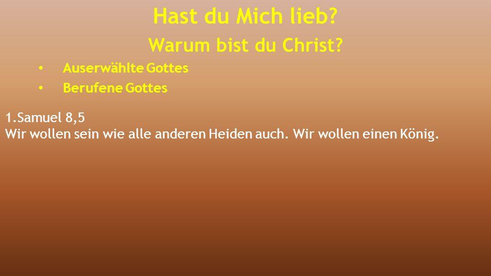 1.Samuel 8,5 Wir wollen sein wie alle anderen Heiden auch. Wir wollen einen König. Hast du Mich lieb? Warum bist du Christ? Auserwählte Gottes Berufen