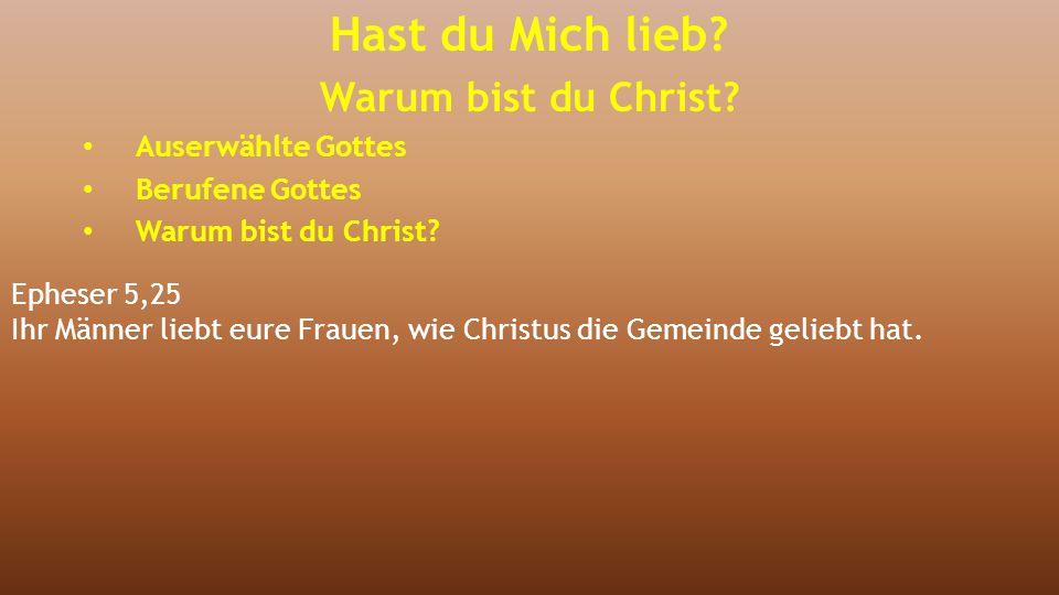 Epheser 5,25 Ihr Männer liebt eure Frauen, wie Christus die Gemeinde geliebt hat. Hast du Mich lieb? Warum bist du Christ? Auserwählte Gottes Berufene