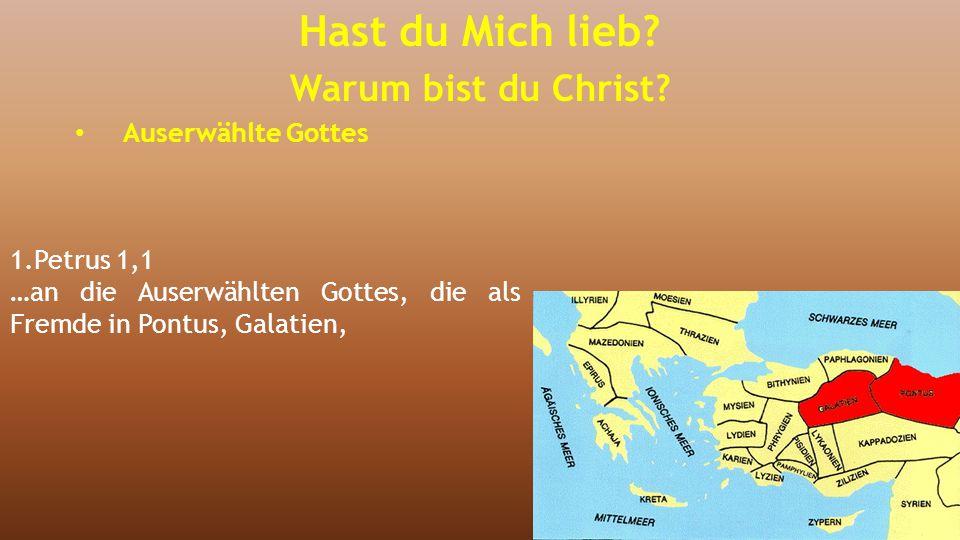1.Petrus 1,1 …an die Auserwählten Gottes, die als Fremde in Pontus, Galatien, Hast du Mich lieb? Warum bist du Christ? Auserwählte Gottes