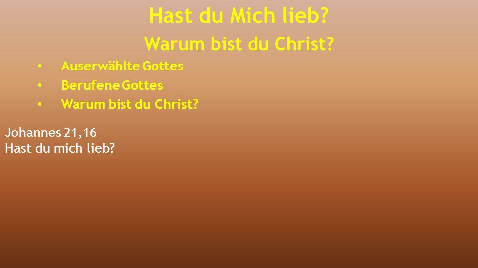 Johannes 21,16 Hast du mich lieb? Hast du Mich lieb? Warum bist du Christ? Auserwählte Gottes Berufene Gottes Warum bist du Christ?