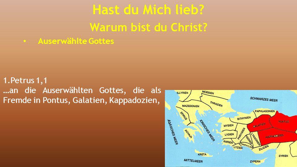 1.Petrus 1,1 …an die Auserwählten Gottes, die als Fremde in Pontus, Galatien, Kappadozien, Hast du Mich lieb? Warum bist du Christ? Auserwählte Gottes