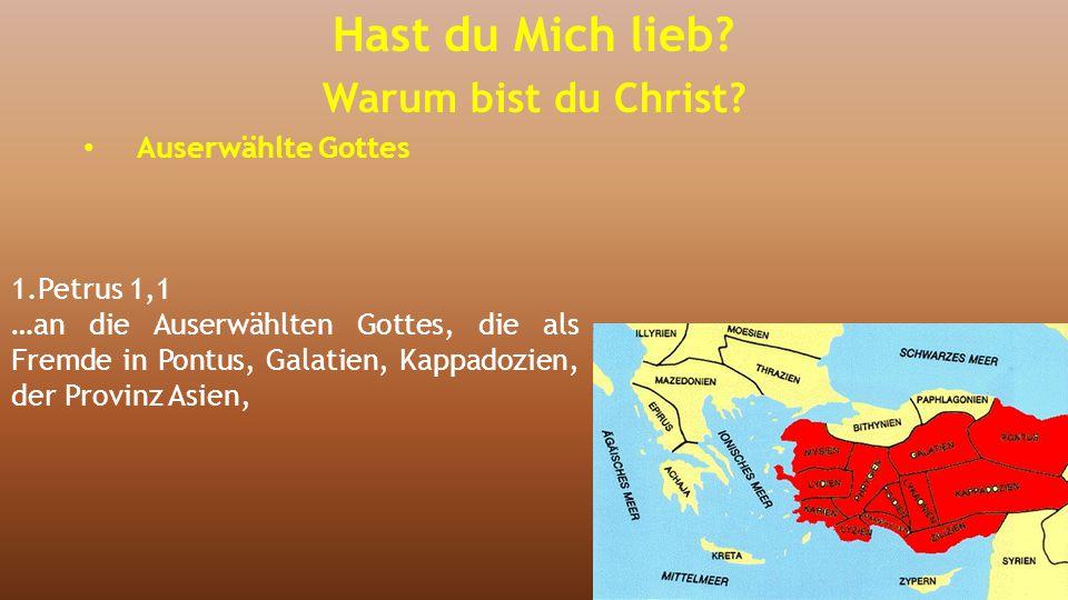 1.Petrus 1,1 …an die Auserwählten Gottes, die als Fremde in Pontus, Galatien, Kappadozien, der Provinz Asien, Bithynien Hast du Mich lieb.