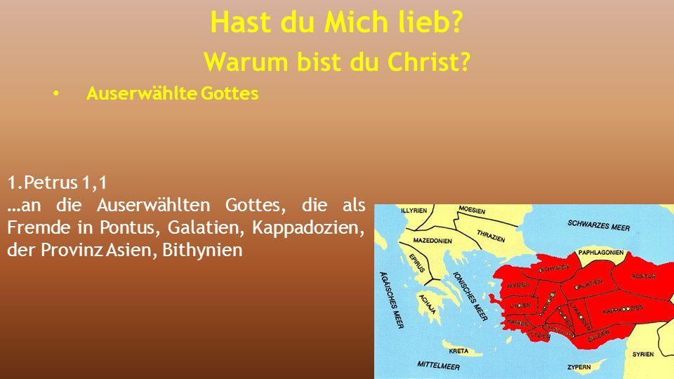 1.Petrus 1,1 …an die Auserwählten Gottes, die als Fremde in Pontus, Galatien, Kappadozien, der Provinz Asien, Bithynien Hast du Mich lieb? Warum bist