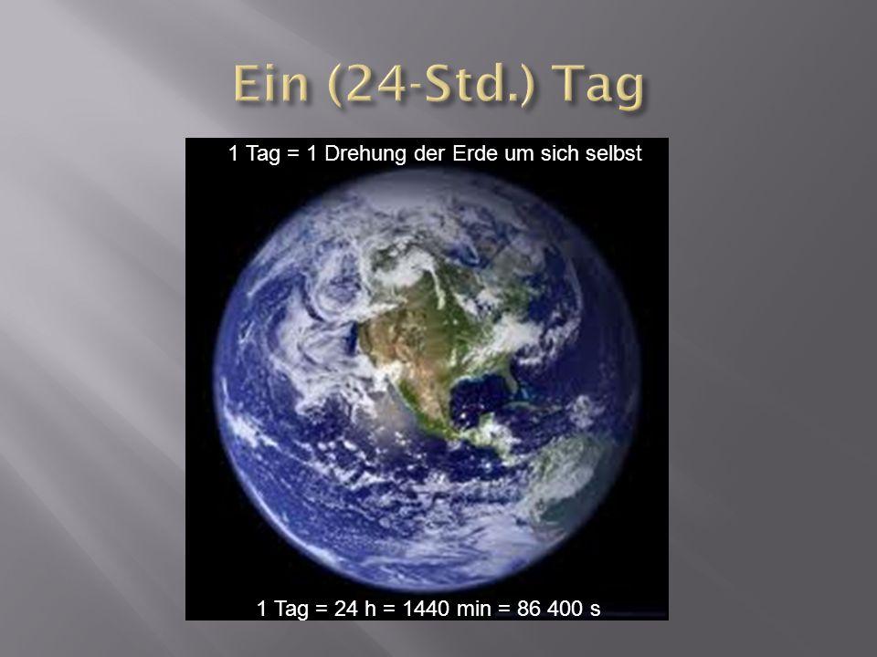 1 Tag = 24 h = 1440 min = 86 400 s 1 Tag = 1 Drehung der Erde um sich selbst