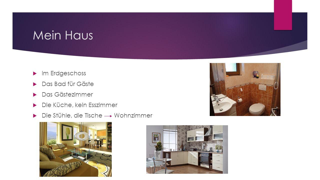 Mein Haus  Im Erdgeschoss  Das Bad für Gäste  Das Gästezimmer  Die Küche, kein Esszimmer  Die Stühle, die Tische Wohnzimmer