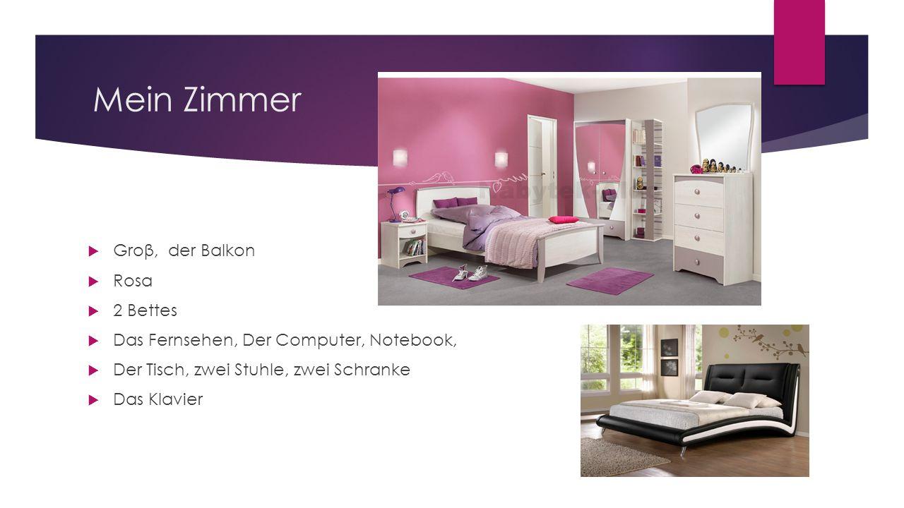 Mein Zimmer  Groβ, der Balkon  Rosa  2 Bettes  Das Fernsehen, Der Computer, Notebook,  Der Tisch, zwei Stuhle, zwei Schranke  Das Klavier